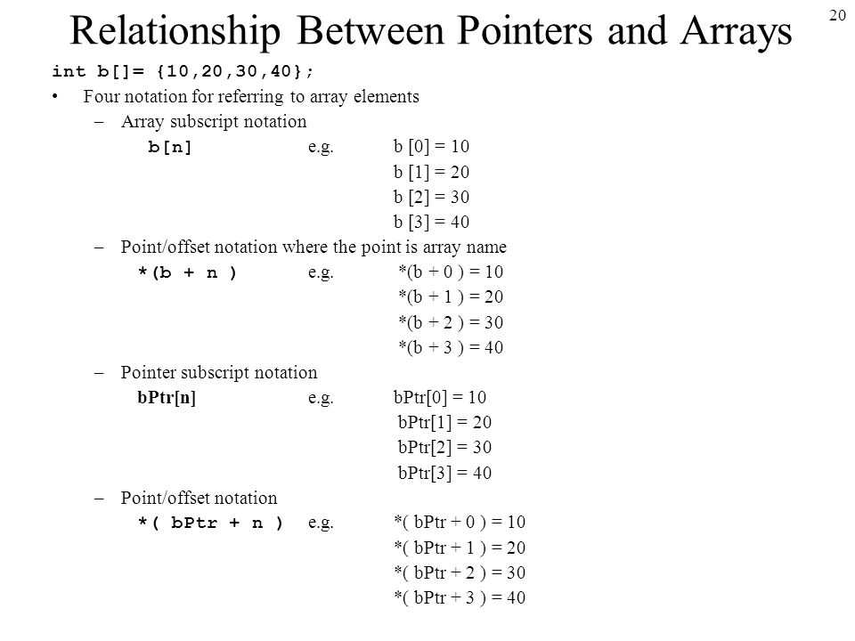 20 Relationship Between Pointers and Arrays int b[]= {10,20,30,40}; Four notation for referring to array elements –Array subscript notation b[n] e.g.