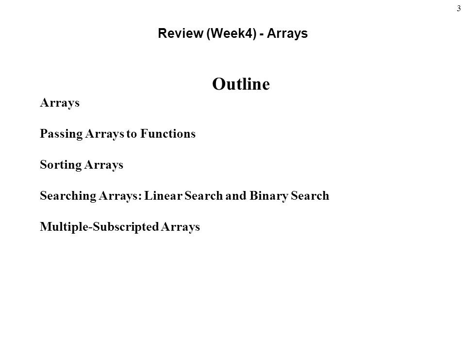 3 Review (Week4) - Arrays Outline Arrays Passing Arrays to Functions Sorting Arrays Searching Arrays: Linear Search and Binary Search Multiple-Subscripted Arrays