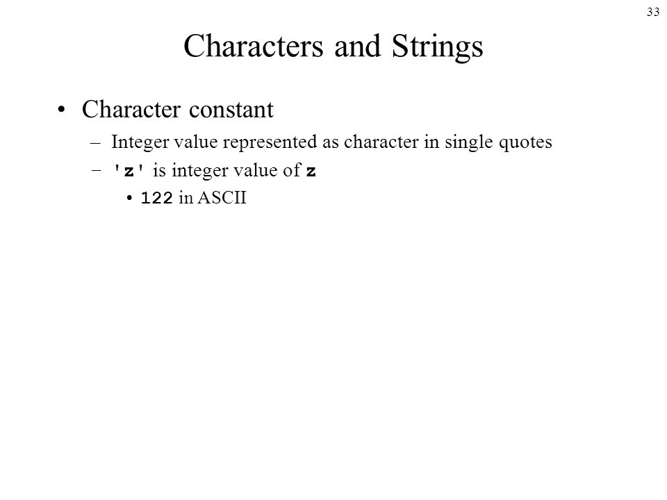 33 Characters and Strings Character constant –Integer value represented as character in single quotes – z is integer value of z 122 in ASCII