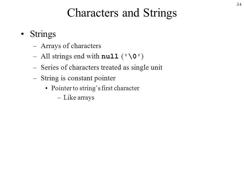 34 Characters and Strings Strings –Arrays of characters –All strings end with null ( \0 ) –Series of characters treated as single unit –String is constant pointer Pointer to string's first character –Like arrays