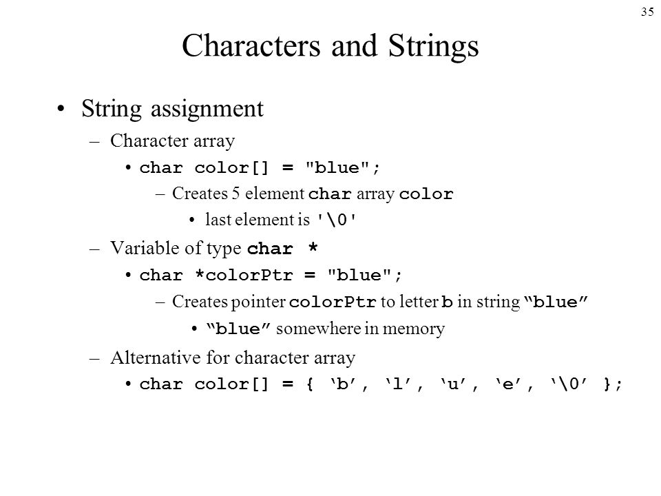 35 Characters and Strings String assignment –Character array char color[] = blue ; –Creates 5 element char array color last element is \0 –Variable of type char * char *colorPtr = blue ; –Creates pointer colorPtr to letter b in string blue blue somewhere in memory –Alternative for character array char color[] = { 'b', 'l', 'u', 'e', '\0' };
