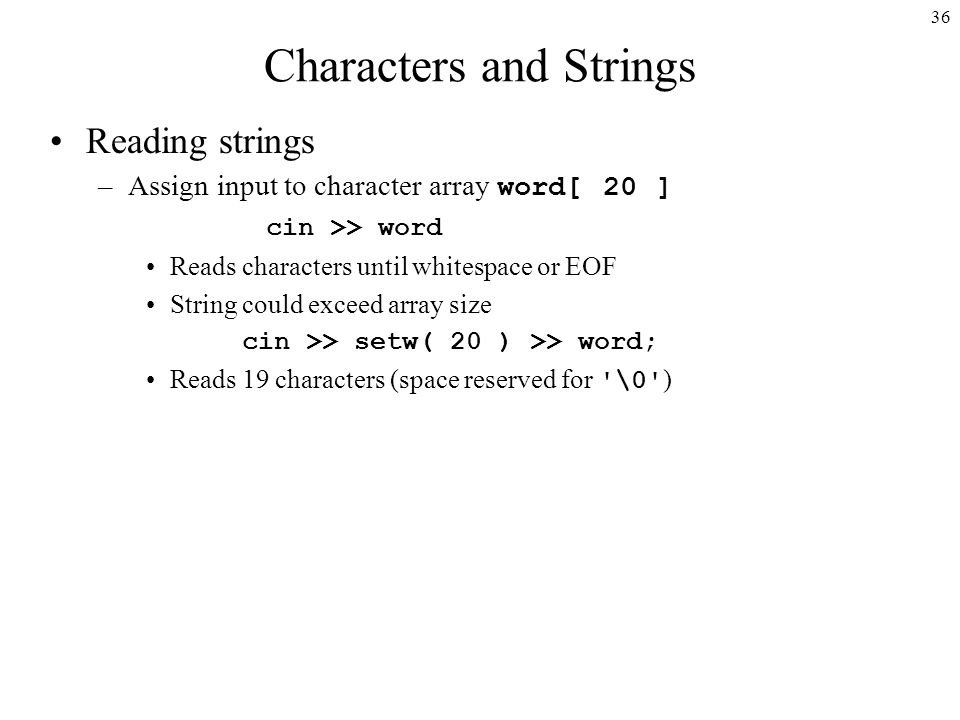 36 Characters and Strings Reading strings –Assign input to character array word[ 20 ] cin >> word Reads characters until whitespace or EOF String could exceed array size cin >> setw( 20 ) >> word; Reads 19 characters (space reserved for \0 )