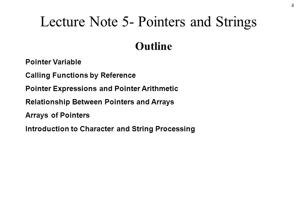 4 Lecture Note 5- Pointers and Strings Outline Pointer Variable Calling Functions by Reference Pointer Expressions and Pointer Arithmetic Relationship Between Pointers and Arrays Arrays of Pointers Introduction to Character and String Processing