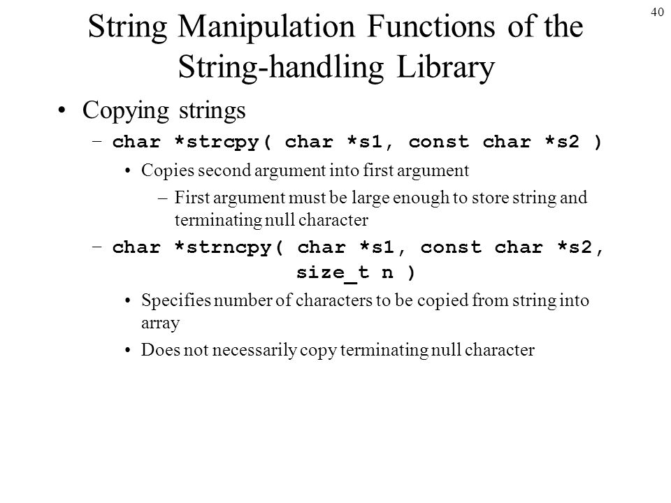 40 String Manipulation Functions of the String-handling Library Copying strings –char *strcpy( char *s1, const char *s2 ) Copies second argument into first argument –First argument must be large enough to store string and terminating null character –char *strncpy( char *s1, const char *s2, size_t n ) Specifies number of characters to be copied from string into array Does not necessarily copy terminating null character