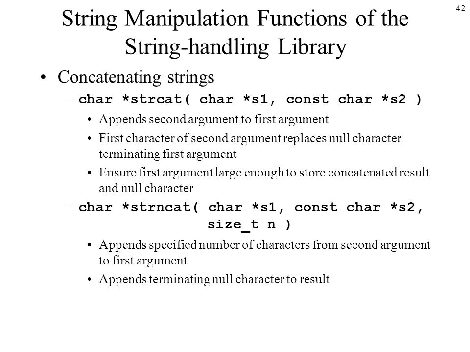 42 String Manipulation Functions of the String-handling Library Concatenating strings –char *strcat( char *s1, const char *s2 ) Appends second argument to first argument First character of second argument replaces null character terminating first argument Ensure first argument large enough to store concatenated result and null character –char *strncat( char *s1, const char *s2, size_t n ) Appends specified number of characters from second argument to first argument Appends terminating null character to result