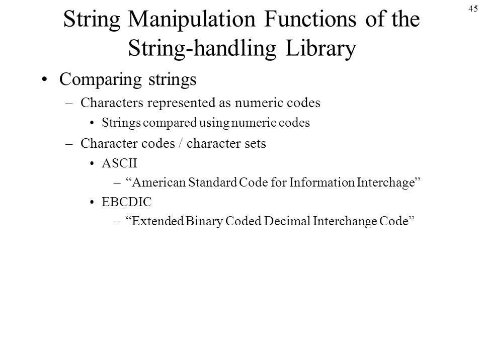 45 String Manipulation Functions of the String-handling Library Comparing strings –Characters represented as numeric codes Strings compared using numeric codes –Character codes / character sets ASCII – American Standard Code for Information Interchage EBCDIC – Extended Binary Coded Decimal Interchange Code
