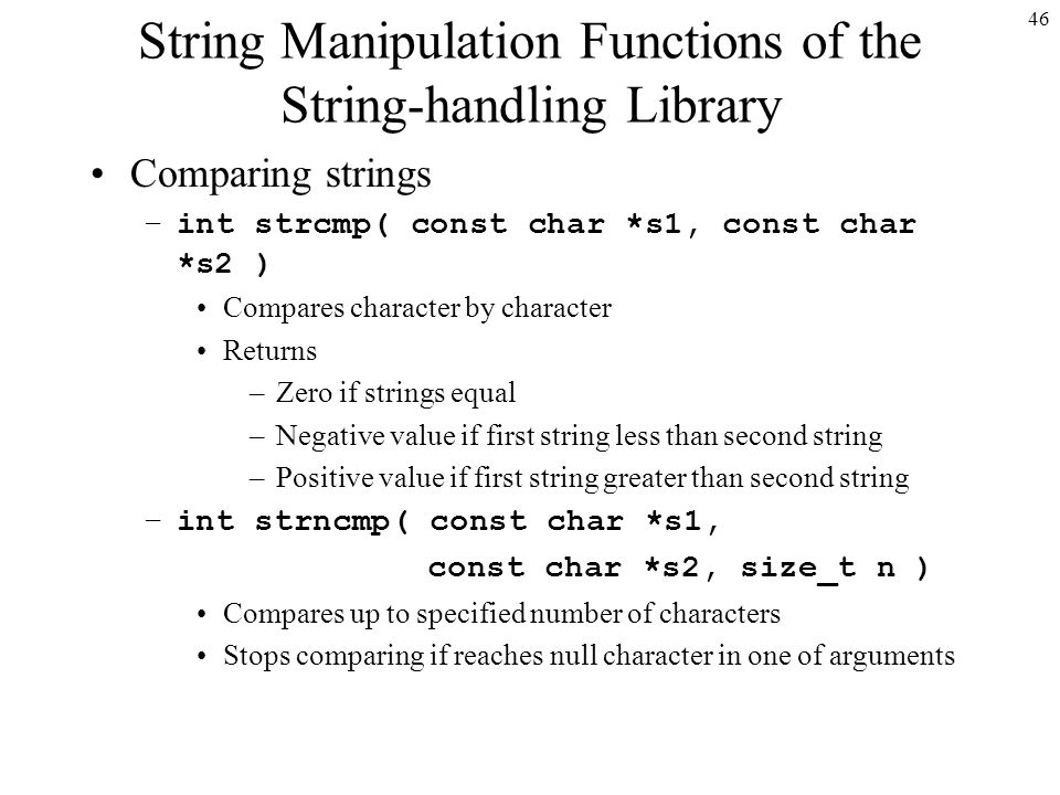 46 String Manipulation Functions of the String-handling Library Comparing strings –int strcmp( const char *s1, const char *s2 ) Compares character by character Returns –Zero if strings equal –Negative value if first string less than second string –Positive value if first string greater than second string –int strncmp( const char *s1, const char *s2, size_t n ) Compares up to specified number of characters Stops comparing if reaches null character in one of arguments