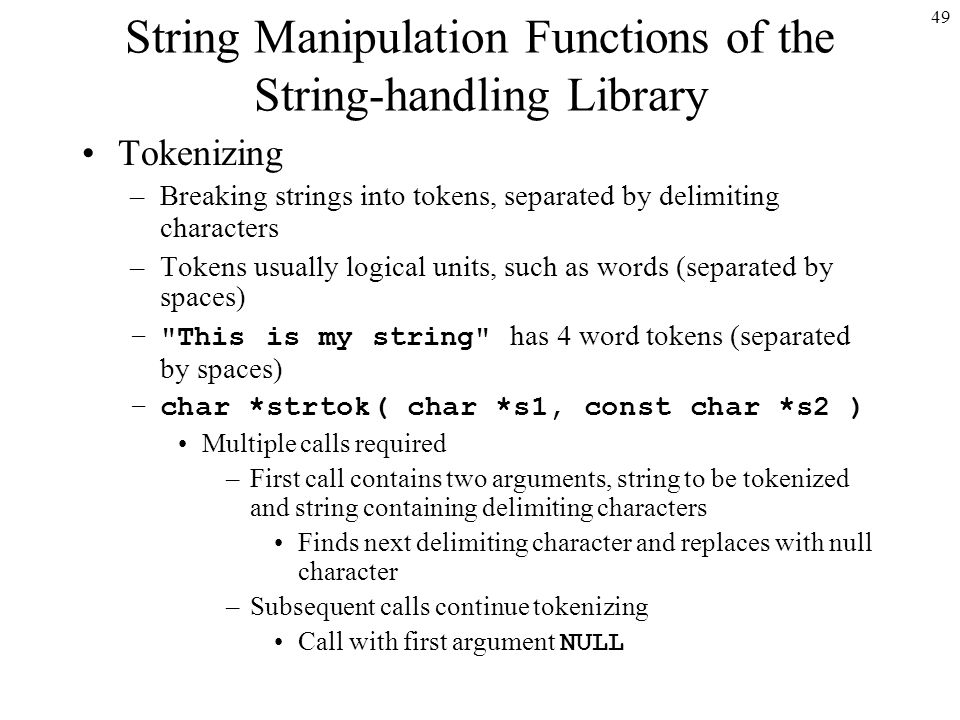 49 String Manipulation Functions of the String-handling Library Tokenizing –Breaking strings into tokens, separated by delimiting characters –Tokens usually logical units, such as words (separated by spaces) – This is my string has 4 word tokens (separated by spaces) –char *strtok( char *s1, const char *s2 ) Multiple calls required –First call contains two arguments, string to be tokenized and string containing delimiting characters Finds next delimiting character and replaces with null character –Subsequent calls continue tokenizing Call with first argument NULL