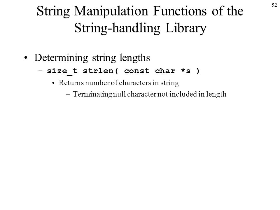 52 String Manipulation Functions of the String-handling Library Determining string lengths –size_t strlen( const char *s ) Returns number of characters in string –Terminating null character not included in length