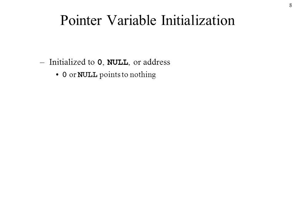 8 Pointer Variable Initialization –Initialized to 0, NULL, or address 0 or NULL points to nothing