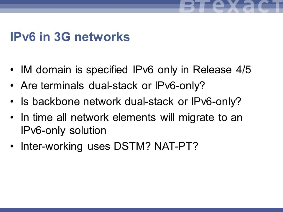 IPv6 in 3G networks IM domain is specified IPv6 only in Release 4/5 Are terminals dual-stack or IPv6-only.