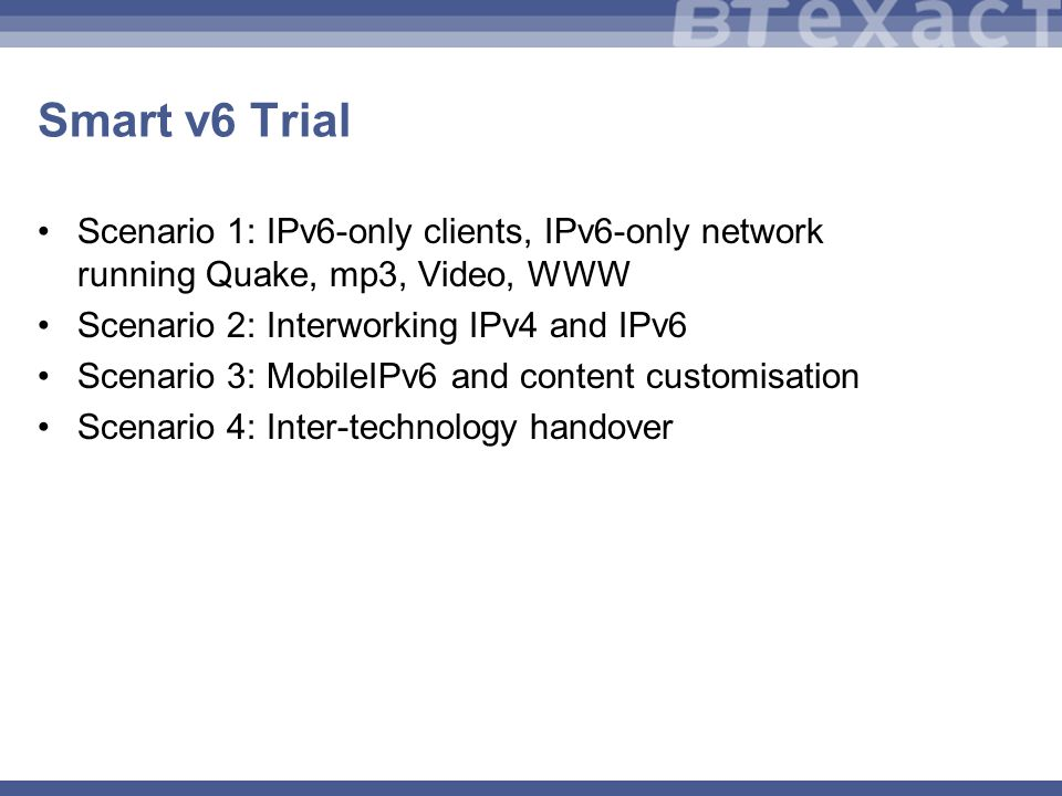 Smart v6 Trial Scenario 1: IPv6-only clients, IPv6-only network running Quake, mp3, Video, WWW Scenario 2: Interworking IPv4 and IPv6 Scenario 3: MobileIPv6 and content customisation Scenario 4: Inter-technology handover