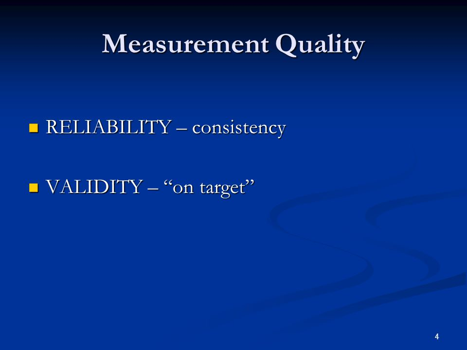 4 Measurement Quality RELIABILITY – consistency RELIABILITY – consistency VALIDITY – on target VALIDITY – on target