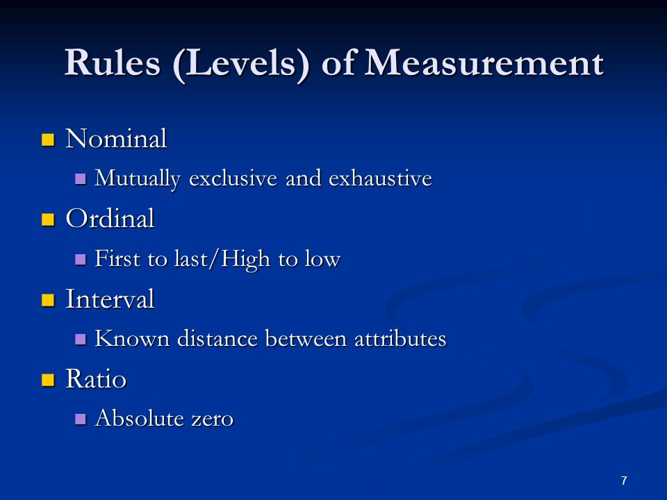 7 Rules (Levels) of Measurement Nominal Nominal Mutually exclusive and exhaustive Mutually exclusive and exhaustive Ordinal Ordinal First to last/High to low First to last/High to low Interval Interval Known distance between attributes Known distance between attributes Ratio Ratio Absolute zero Absolute zero