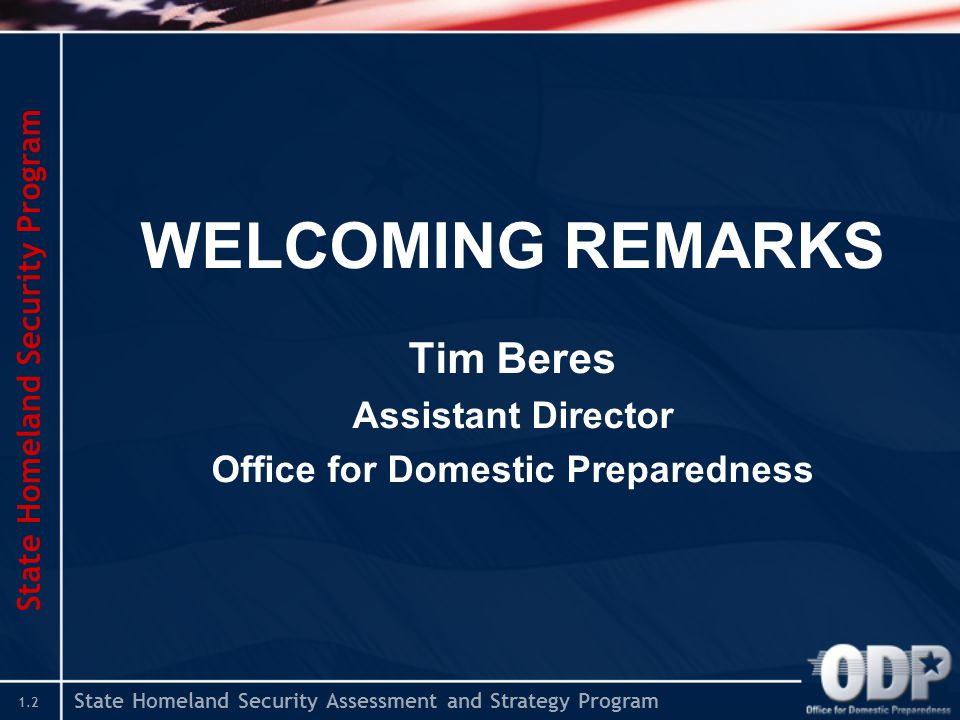State Homeland Security Assessment and Strategy Program 1.2 WELCOMING REMARKS Tim Beres Assistant Director Office for Domestic Preparedness State Homeland Security Program