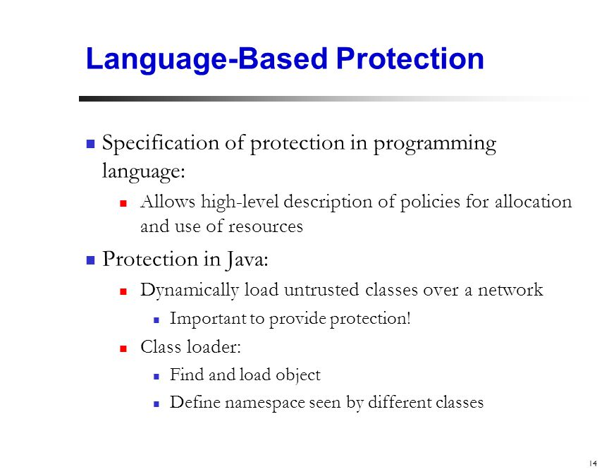 14 Language-Based Protection Specification of protection in programming language: Allows high-level description of policies for allocation and use of resources Protection in Java: Dynamically load untrusted classes over a network Important to provide protection.