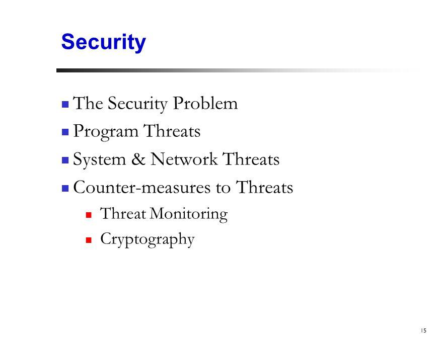 15 Security The Security Problem Program Threats System & Network Threats Counter-measures to Threats Threat Monitoring Cryptography