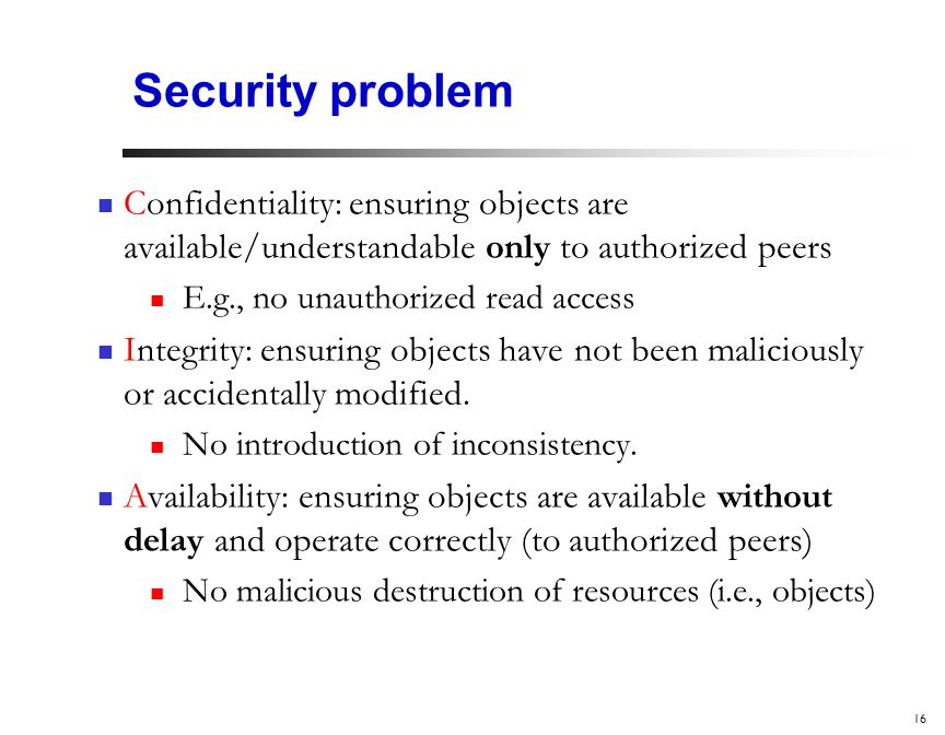16 Security problem Confidentiality: ensuring objects are available/understandable only to authorized peers E.g., no unauthorized read access Integrity: ensuring objects have not been maliciously or accidentally modified.