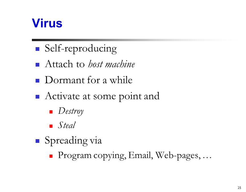 25 Virus Self-reproducing Attach to host machine Dormant for a while Activate at some point and Destroy Steal Spreading via Program copying,  , Web-pages, …