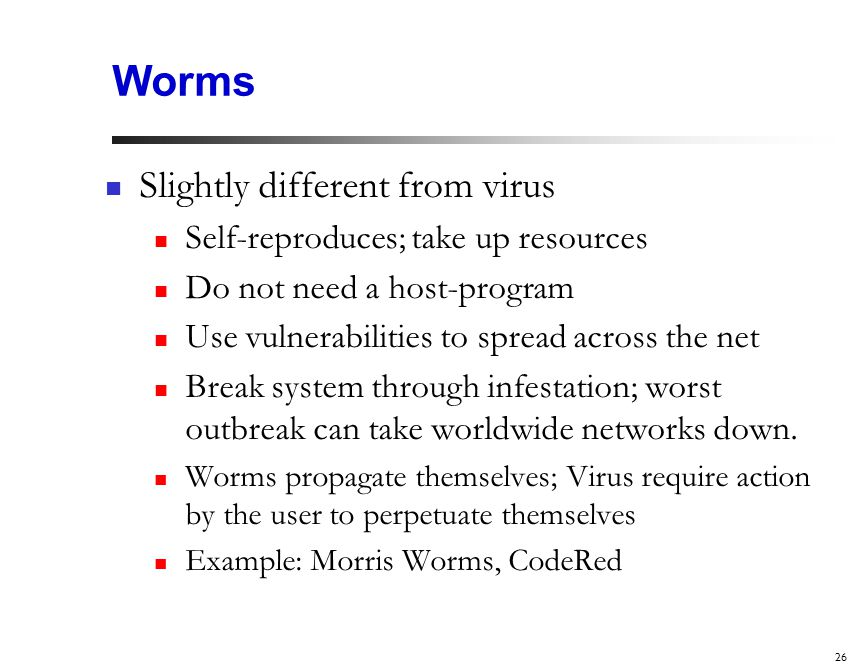 26 Worms Slightly different from virus Self-reproduces; take up resources Do not need a host-program Use vulnerabilities to spread across the net Break system through infestation; worst outbreak can take worldwide networks down.