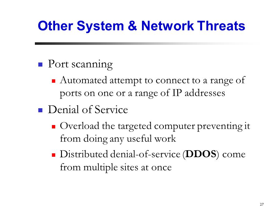 27 Other System & Network Threats Port scanning Automated attempt to connect to a range of ports on one or a range of IP addresses Denial of Service Overload the targeted computer preventing it from doing any useful work Distributed denial-of-service (DDOS) come from multiple sites at once