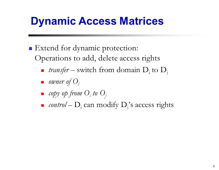8 Dynamic Access Matrices Extend for dynamic protection: Operations to add, delete access rights transfer – switch from domain D i to D j owner of O i copy op from O i to O j control – D i can modify D j 's access rights