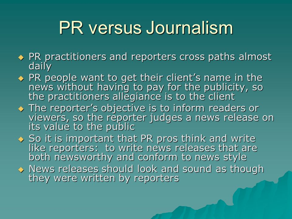 PR versus Journalism  PR practitioners and reporters cross paths almost daily  PR people want to get their client's name in the news without having to pay for the publicity, so the practitioners allegiance is to the client  The reporter's objective is to inform readers or viewers, so the reporter judges a news release on its value to the public  So it is important that PR pros think and write like reporters: to write news releases that are both newsworthy and conform to news style  News releases should look and sound as though they were written by reporters