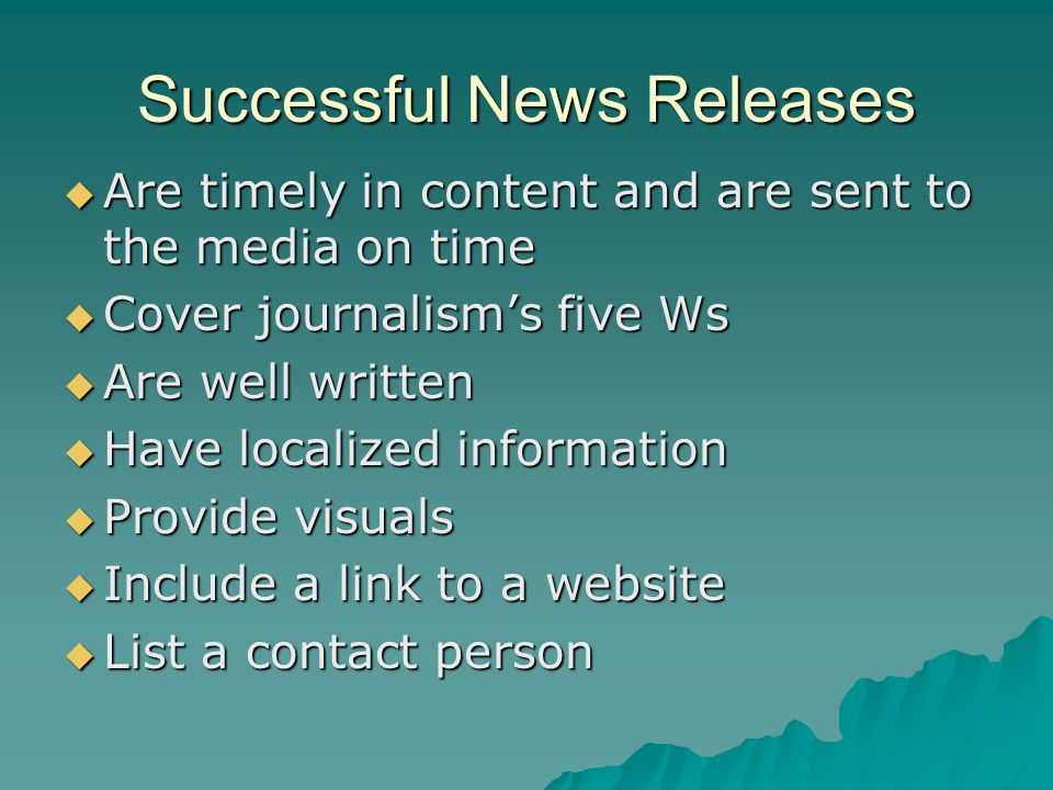 Successful News Releases  Are timely in content and are sent to the media on time  Cover journalism's five Ws  Are well written  Have localized information  Provide visuals  Include a link to a website  List a contact person