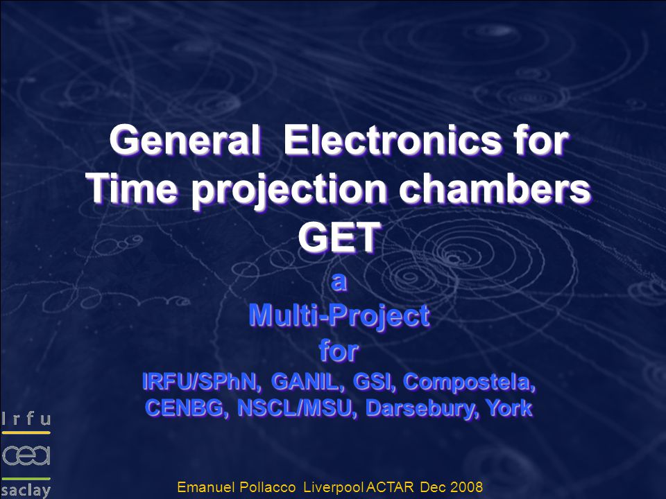 General Electronics for Time projection chambers GET a Multi-Project for IRFU/SPhN, GANIL, GSI, Compostela, CENBG, NSCL/MSU, Darsebury, York General Electronics for Time projection chambers GET a Multi-Project for IRFU/SPhN, GANIL, GSI, Compostela, CENBG, NSCL/MSU, Darsebury, York Emanuel Pollacco Liverpool ACTAR Dec 2008