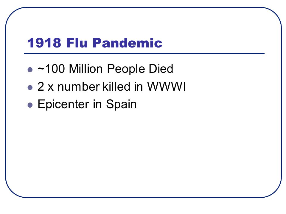 1918 Flu Pandemic ~100 Million People Died 2 x number killed in WWWI Epicenter in Spain