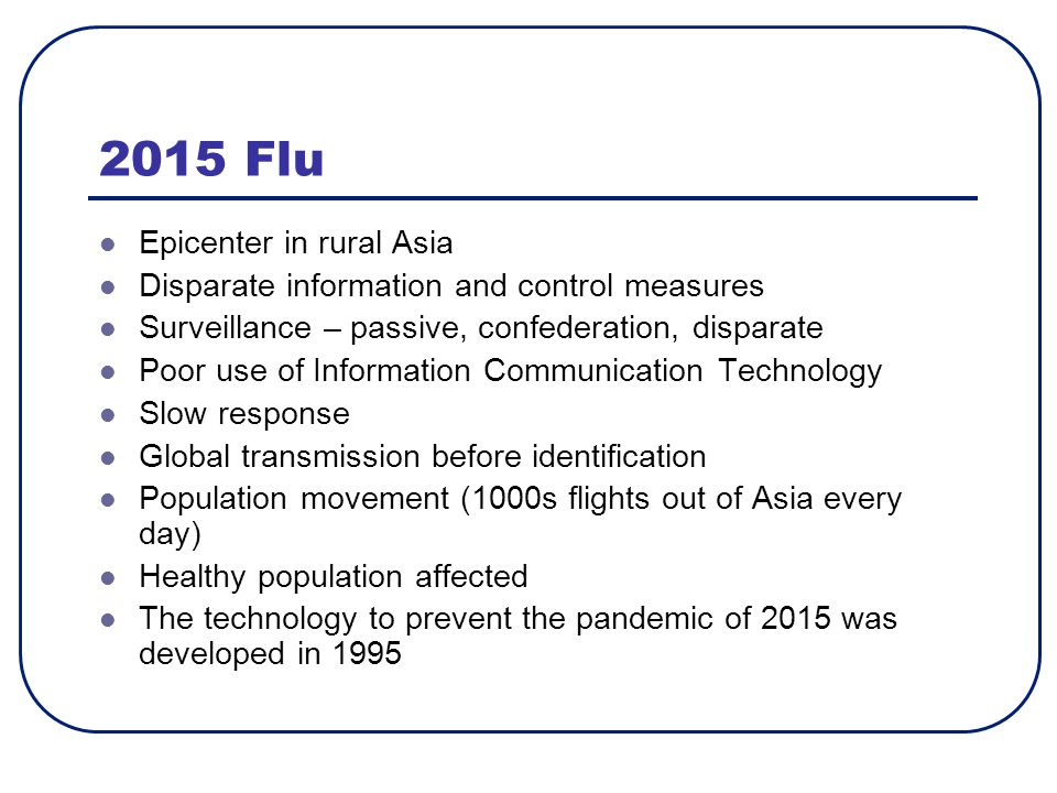 2015 Flu Epicenter in rural Asia Disparate information and control measures Surveillance – passive, confederation, disparate Poor use of Information Communication Technology Slow response Global transmission before identification Population movement (1000s flights out of Asia every day) Healthy population affected The technology to prevent the pandemic of 2015 was developed in 1995