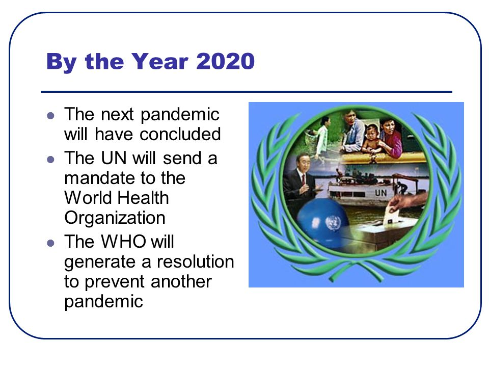 By the Year 2020 The next pandemic will have concluded The UN will send a mandate to the World Health Organization The WHO will generate a resolution to prevent another pandemic