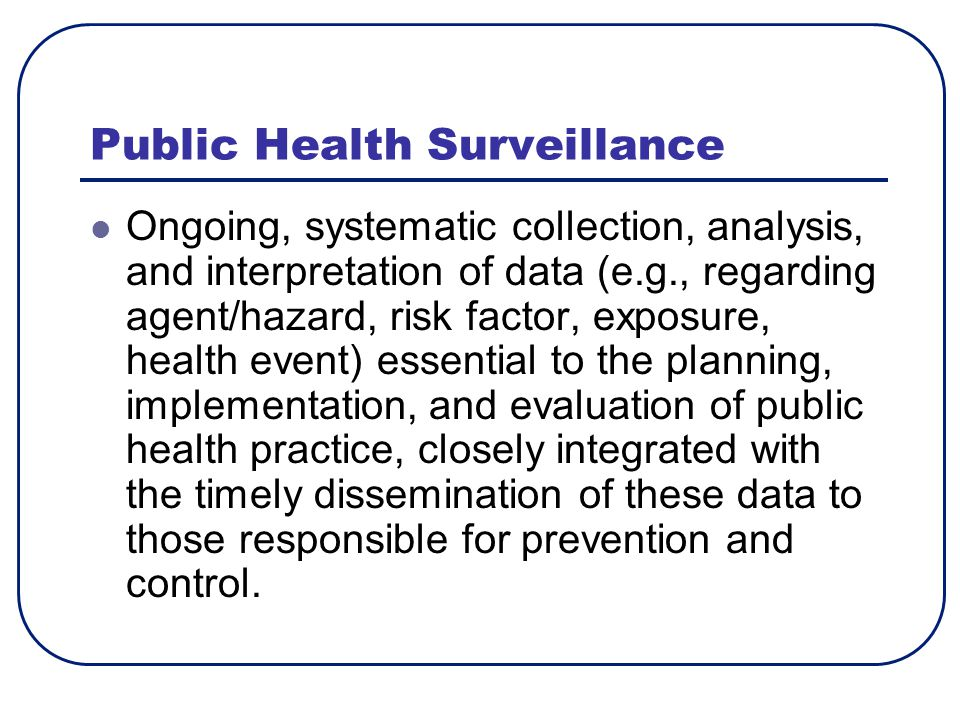 Public Health Surveillance Ongoing, systematic collection, analysis, and interpretation of data (e.g., regarding agent/hazard, risk factor, exposure, health event) essential to the planning, implementation, and evaluation of public health practice, closely integrated with the timely dissemination of these data to those responsible for prevention and control.