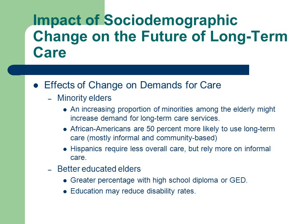 Impact of Sociodemographic Change on the Future of Long-Term Care Effects of Change on Demands for Care – Minority elders An increasing proportion of minorities among the elderly might increase demand for long-term care services.