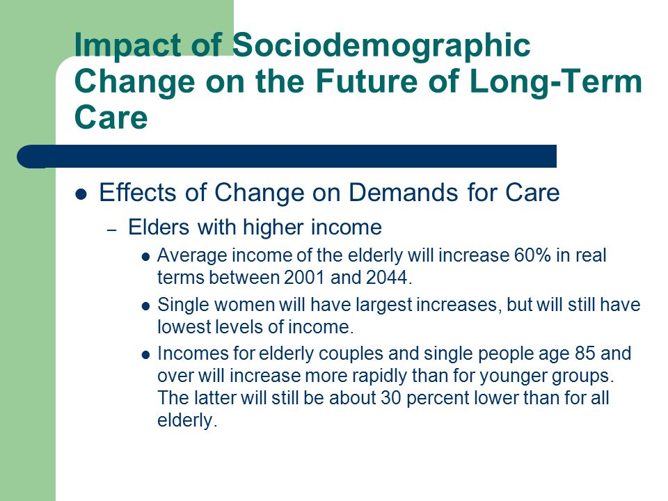 Impact of Sociodemographic Change on the Future of Long-Term Care Effects of Change on Demands for Care – Elders with higher income Average income of the elderly will increase 60% in real terms between 2001 and 2044.