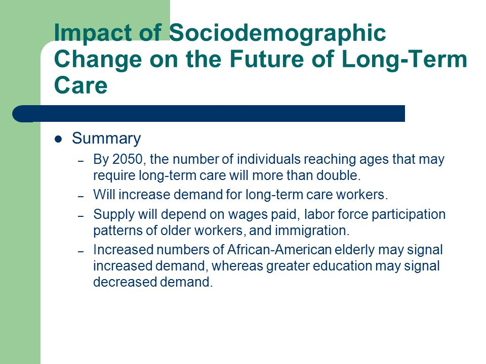 Impact of Sociodemographic Change on the Future of Long-Term Care Summary – By 2050, the number of individuals reaching ages that may require long-term care will more than double.