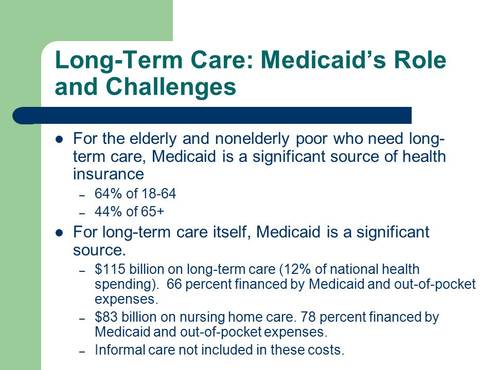 Long-Term Care: Medicaid's Role and Challenges For the elderly and nonelderly poor who need long- term care, Medicaid is a significant source of health insurance – 64% of – 44% of 65+ For long-term care itself, Medicaid is a significant source.