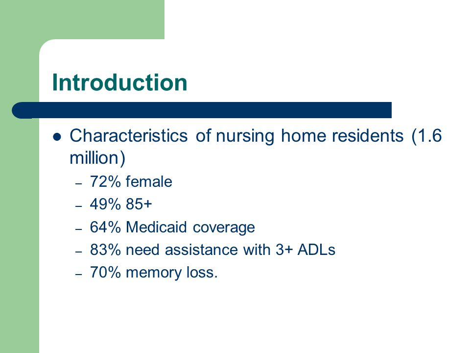 Introduction Characteristics of nursing home residents (1.6 million) – 72% female – 49% 85+ – 64% Medicaid coverage – 83% need assistance with 3+ ADLs – 70% memory loss.