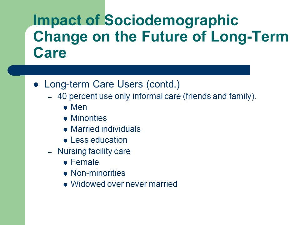 Impact of Sociodemographic Change on the Future of Long-Term Care Long-term Care Users (contd.) – 40 percent use only informal care (friends and family).