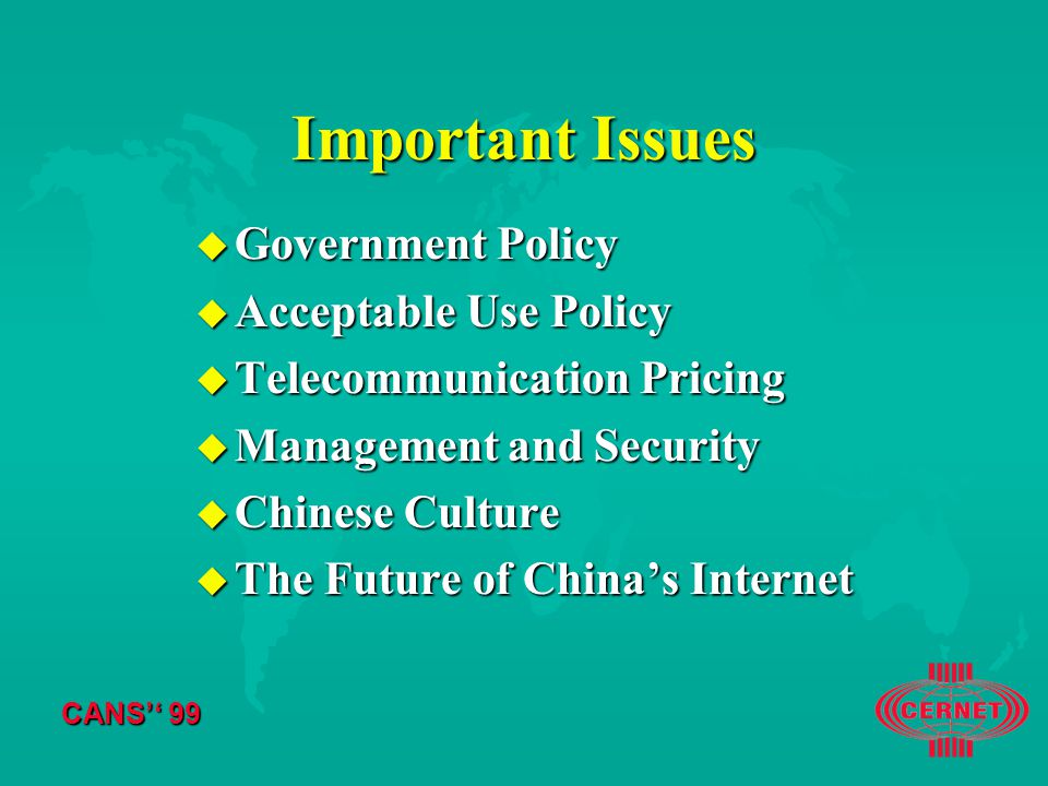 CANS'' 99 Important Issues u Government Policy u Acceptable Use Policy u Telecommunication Pricing u Management and Security u Chinese Culture u The Future of China's Internet