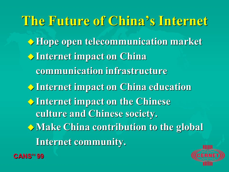 CANS'' 99 The Future of China's Internet u Hope open telecommunication market u Internet impact on China communication infrastructure u Internet impact on China education u Internet impact on the Chinese culture and Chinese society.