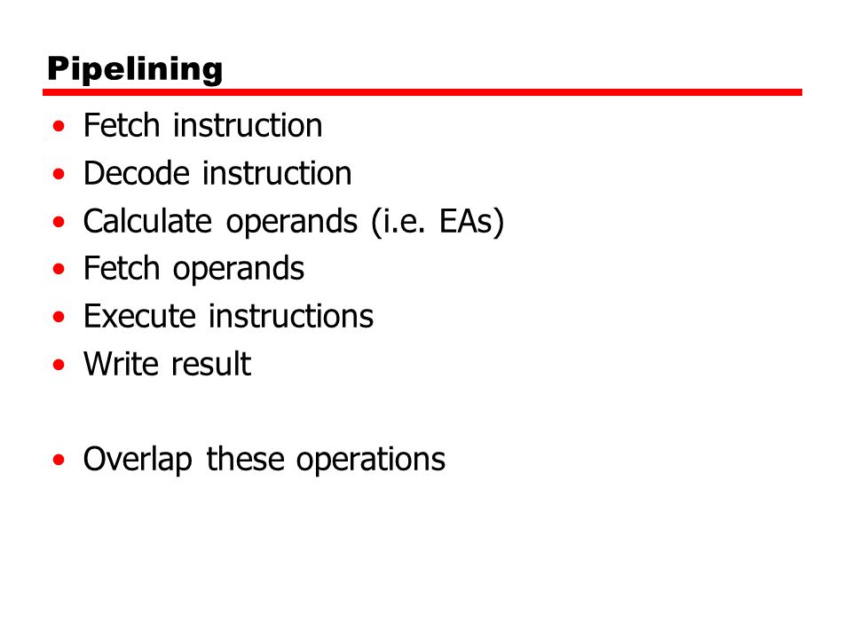 Pipelining Fetch instruction Decode instruction Calculate operands (i.e.