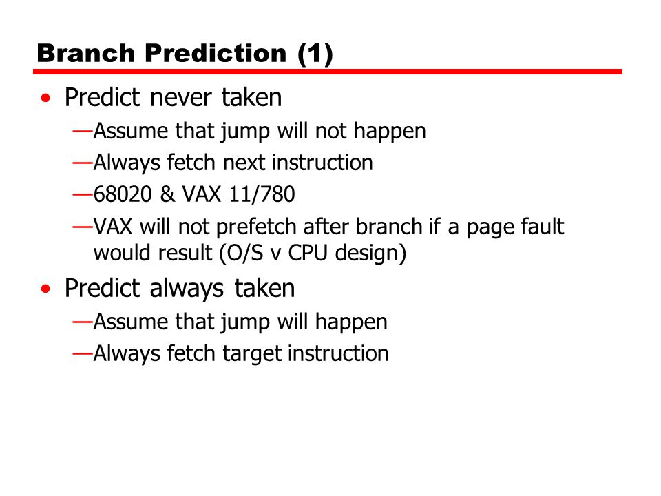 Branch Prediction (1) Predict never taken —Assume that jump will not happen —Always fetch next instruction —68020 & VAX 11/780 —VAX will not prefetch after branch if a page fault would result (O/S v CPU design) Predict always taken —Assume that jump will happen —Always fetch target instruction