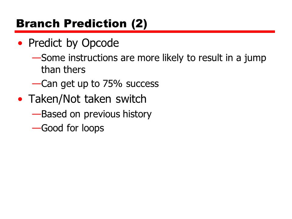 Branch Prediction (2) Predict by Opcode —Some instructions are more likely to result in a jump than thers —Can get up to 75% success Taken/Not taken switch —Based on previous history —Good for loops