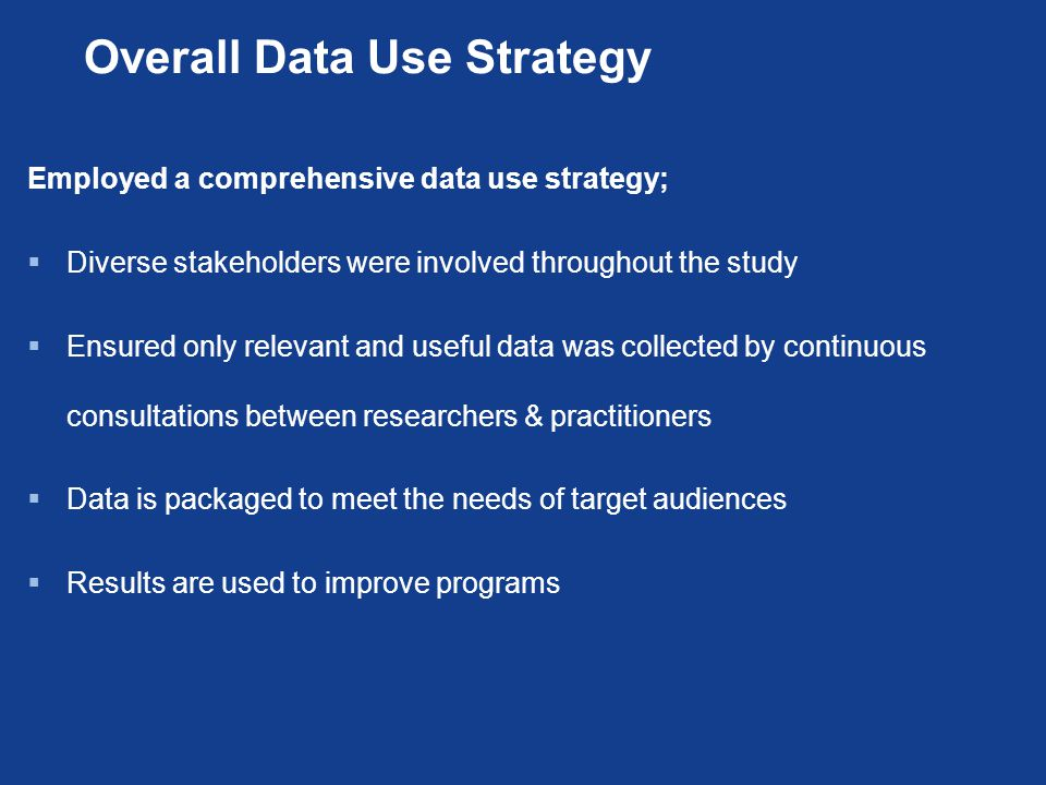 Overall Data Use Strategy Employed a comprehensive data use strategy;  Diverse stakeholders were involved throughout the study  Ensured only relevant and useful data was collected by continuous consultations between researchers & practitioners  Data is packaged to meet the needs of target audiences  Results are used to improve programs