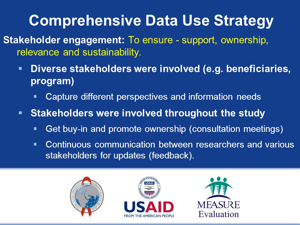 Comprehensive Data Use Strategy Stakeholder engagement: To ensure - support, ownership, relevance and sustainability.
