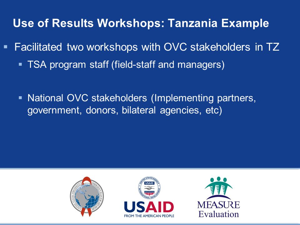 Use of Results Workshops: Tanzania Example  Facilitated two workshops with OVC stakeholders in TZ  TSA program staff (field-staff and managers)  National OVC stakeholders (Implementing partners, government, donors, bilateral agencies, etc)