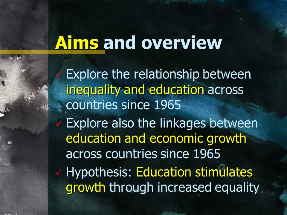 Aims and overview inequality and education Explore the relationship between inequality and education across countries since 1965 education and economic growth Explore also the linkages between education and economic growth across countries since 1965 Hypothesis: Education stimulates growth Hypothesis: Education stimulates growth through increased equality