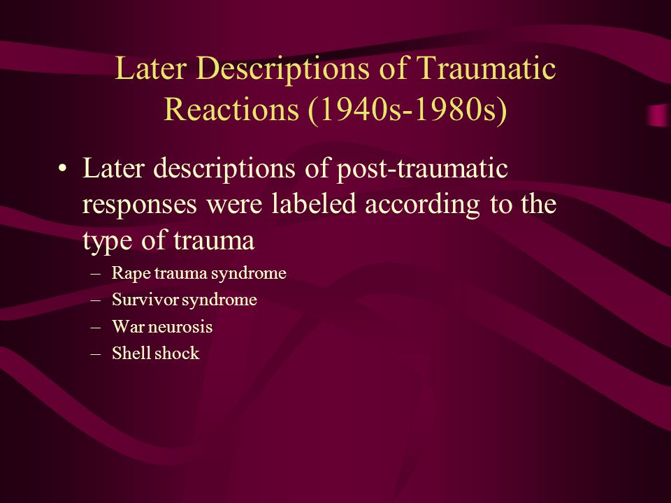 Historical Overview of Traumatic Reactions: late 19th century Terms used in combat veterans populations –Cardiovascular: Soldier's heart Da Costa's Syndrome Neurocirculatory asthenia –Psychiatric Nostalgia Shell shock Combat fatigue War neurosis Terms used in civilian populations –Railway Spine