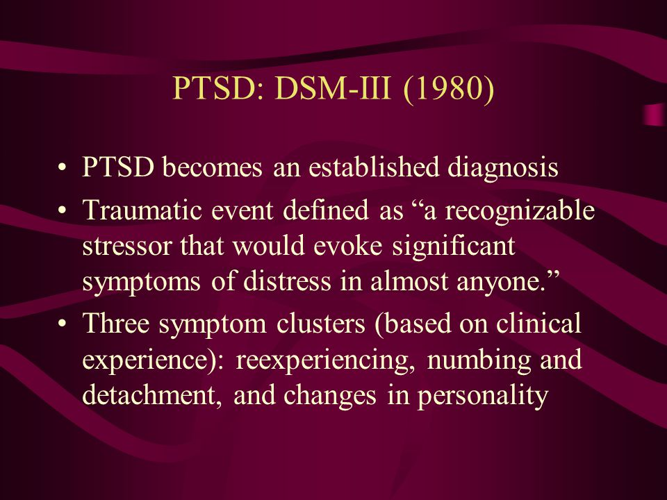 Later Descriptions of Traumatic Reactions (1940s-1980s) Later descriptions of post-traumatic responses were labeled according to the type of trauma –Rape trauma syndrome –Survivor syndrome –War neurosis –Shell shock